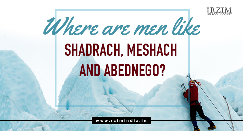 Where are the man like Shadrach, Meshach and Abednigo